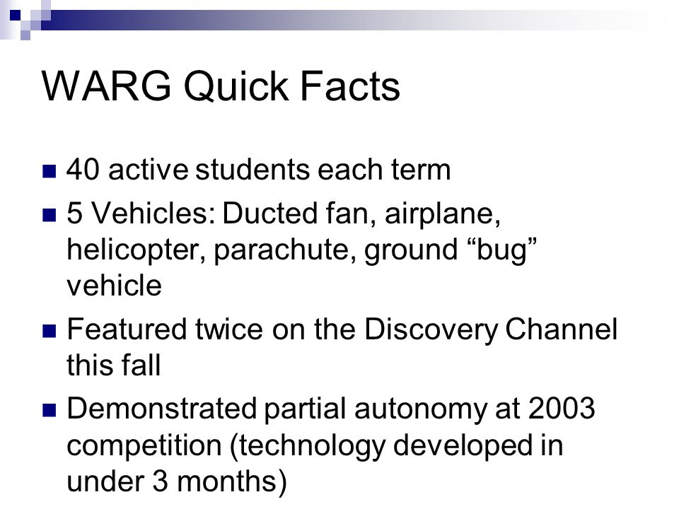 WARG Quick Facts 40 active students each term 5 Vehicles: Ducted fan, airplane, helicopter, parachute, ground bug vehicle Featured twice on the Discovery Channel this fall Demonstrated partial autonomy at 2003 competition (technology developed in under 3 months)