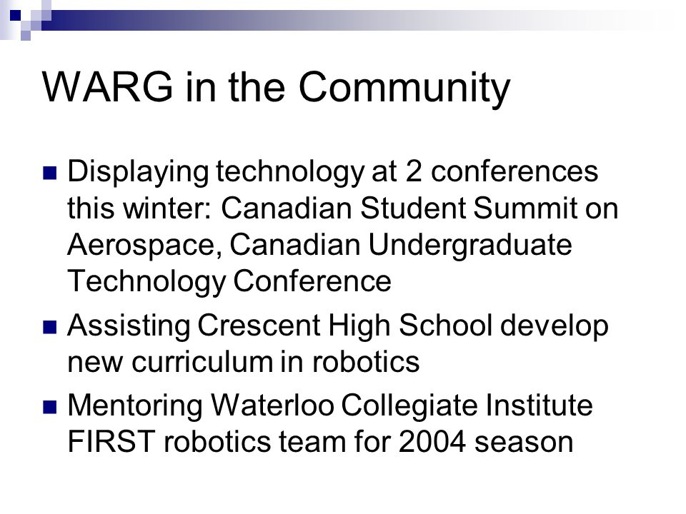 WARG in the Community Displaying technology at 2 conferences this winter: Canadian Student Summit on Aerospace, Canadian Undergraduate Technology Conference Assisting Crescent High School develop new curriculum in robotics Mentoring Waterloo Collegiate Institute FIRST robotics team for 2004 season