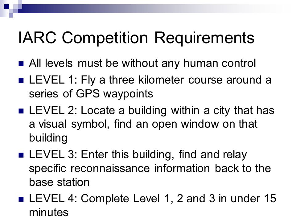 IARC Competition Requirements All levels must be without any human control LEVEL 1: Fly a three kilometer course around a series of GPS waypoints LEVEL 2: Locate a building within a city that has a visual symbol, find an open window on that building LEVEL 3: Enter this building, find and relay specific reconnaissance information back to the base station LEVEL 4: Complete Level 1, 2 and 3 in under 15 minutes
