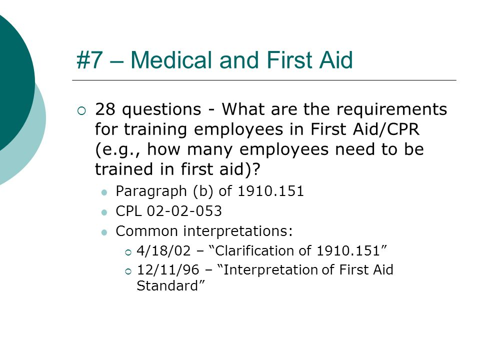 #7 – Medical and First Aid  28 questions - What are the requirements for training employees in First Aid/CPR (e.g., how many employees need to be trained in first aid).
