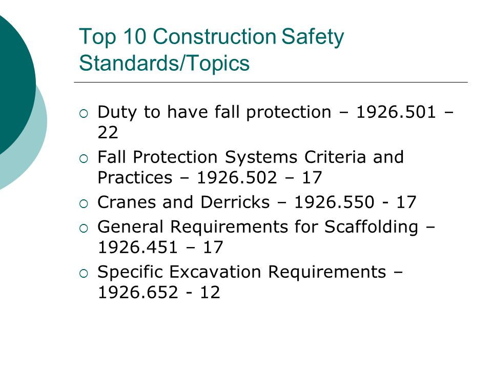 Top 10 Construction Safety Standards/Topics  Duty to have fall protection – 1926.501 – 22  Fall Protection Systems Criteria and Practices – 1926.502 – 17  Cranes and Derricks – 1926.550 - 17  General Requirements for Scaffolding – 1926.451 – 17  Specific Excavation Requirements – 1926.652 - 12