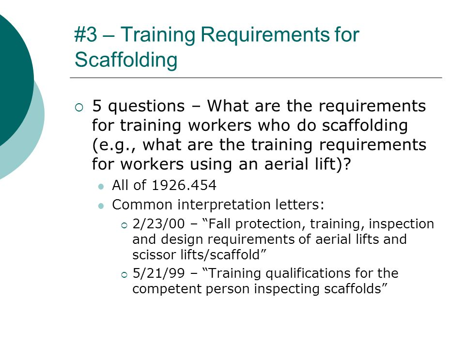 #3 – Training Requirements for Scaffolding  5 questions – What are the requirements for training workers who do scaffolding (e.g., what are the training requirements for workers using an aerial lift).