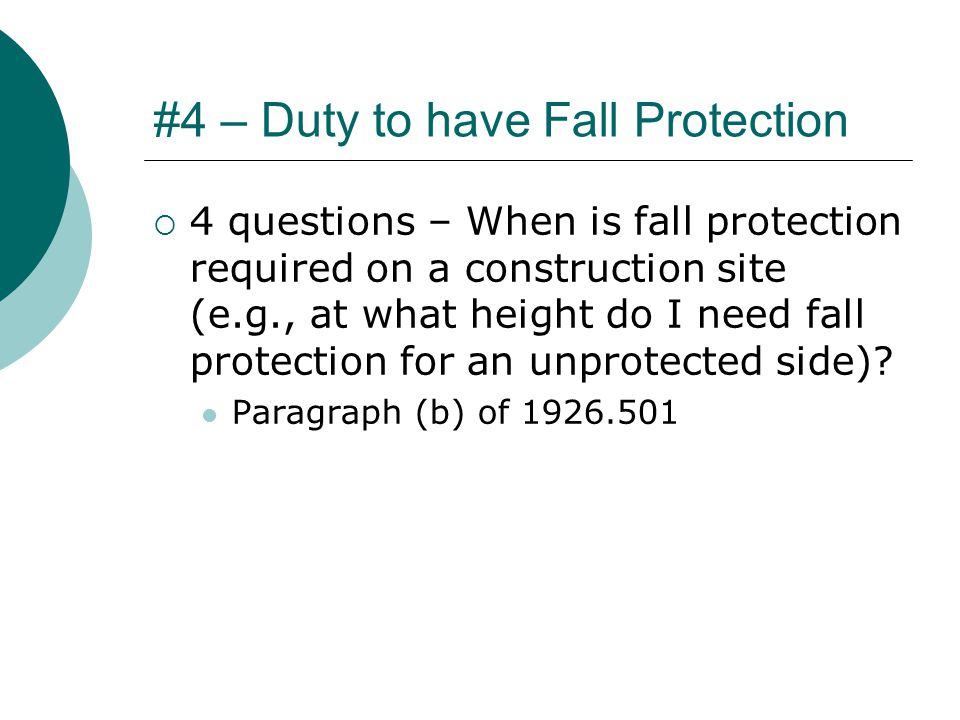 #4 – Duty to have Fall Protection  4 questions – When is fall protection required on a construction site (e.g., at what height do I need fall protection for an unprotected side).