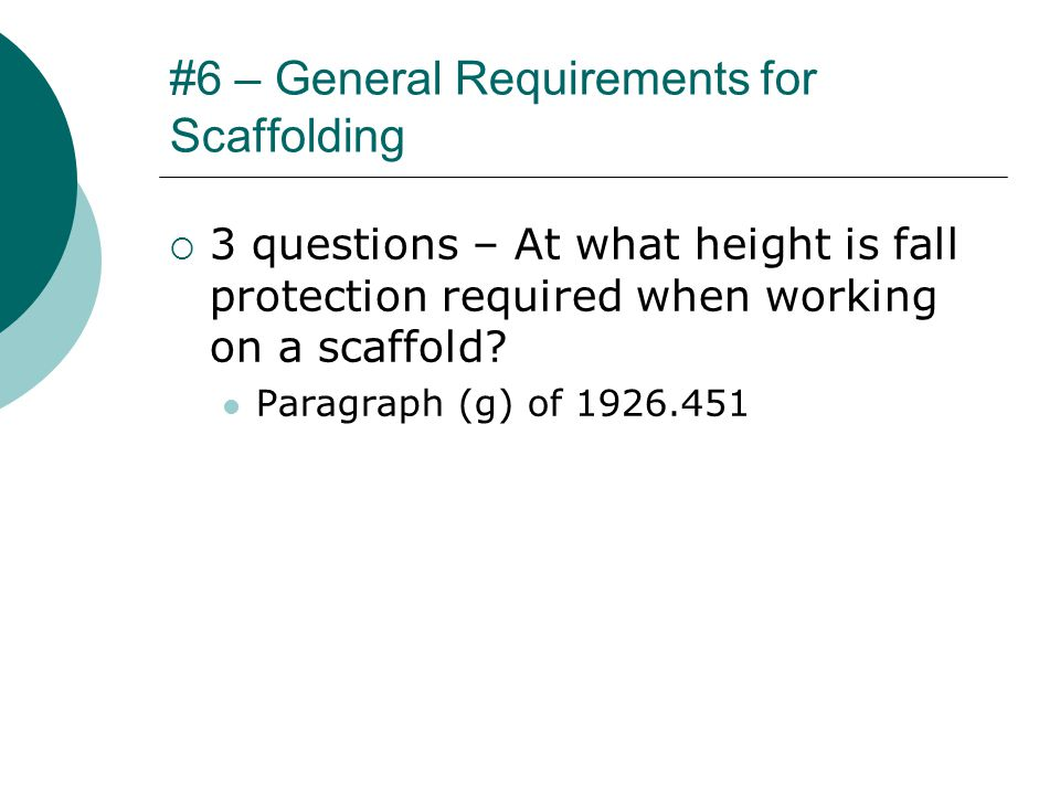 #6 – General Requirements for Scaffolding  3 questions – At what height is fall protection required when working on a scaffold.