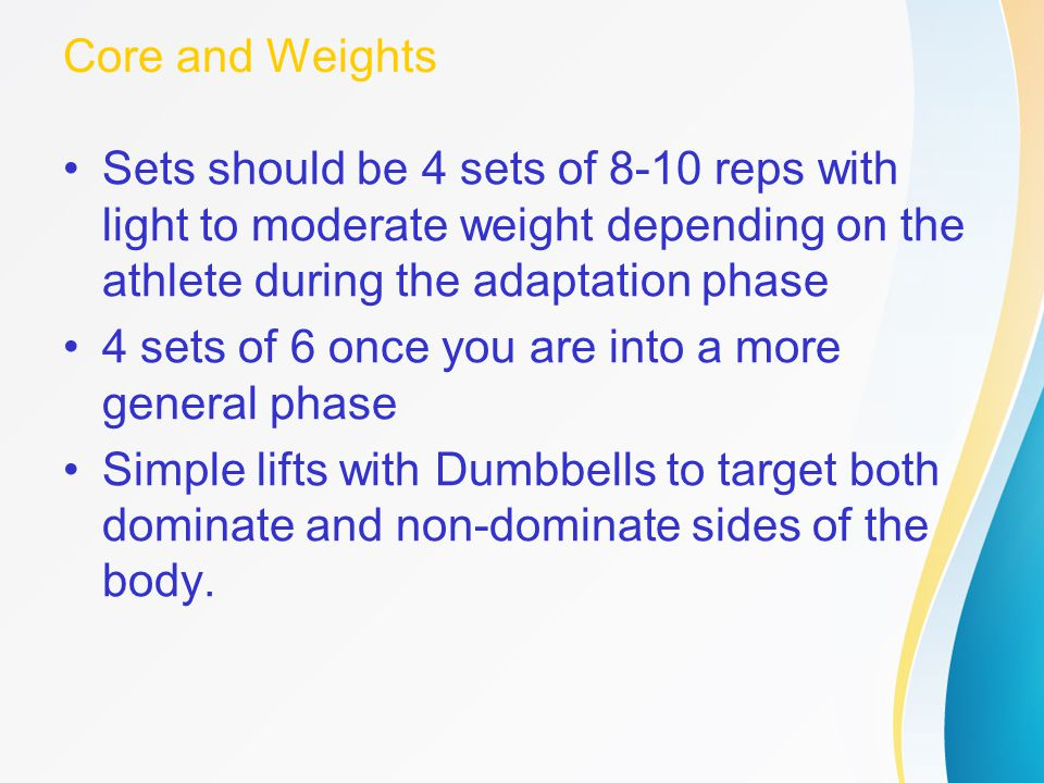 Core and Weights Sets should be 4 sets of 8-10 reps with light to moderate weight depending on the athlete during the adaptation phase 4 sets of 6 onc