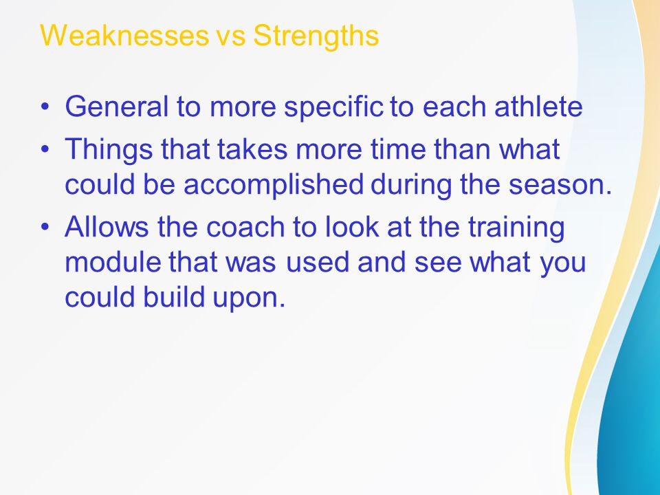 Weaknesses vs Strengths General to more specific to each athlete Things that takes more time than what could be accomplished during the season. Allows
