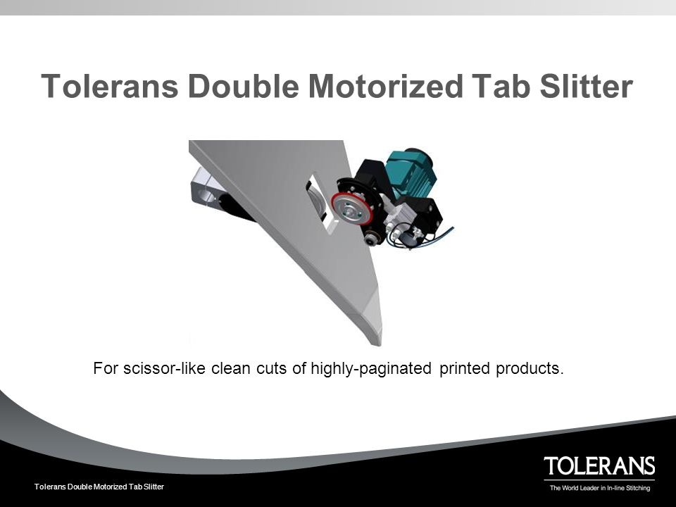 Tolerans Double Motorized Tab Slitter Tolerans Double Motorized Tab Slitter - a revolutionary technological advance  Clean cuts ─Spring-loaded contact point between its knives  Less dust  High capacity cuts ─Both the upper and lower knife is actively driven  Minimized risk of web breakage ─Knives are driven at a periferical speed that is 10 % higher than the web speed.