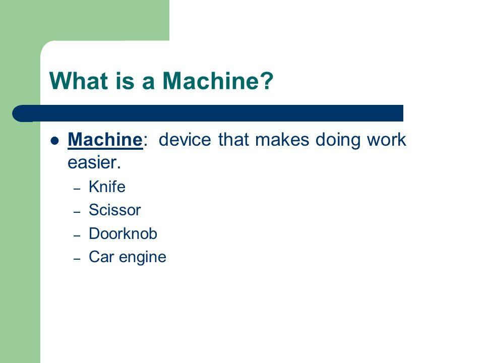 What is a Machine.Machine: device that makes doing work easier.