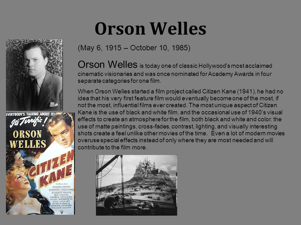 Orson Welles (May 6, 1915 – October 10, 1985) Orson Welles is today one of classic Hollywood's most acclaimed cinematic visionaries and was once nomin