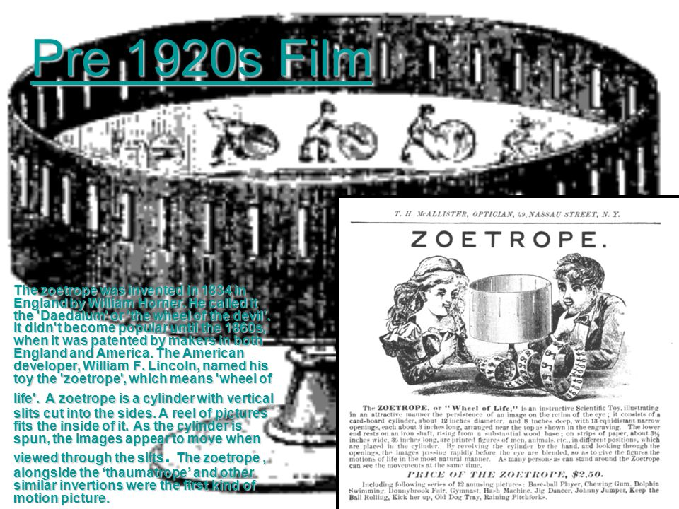 Pre 1920s Film The zoetrope was invented in 1834 in England by William Horner. He called it the 'Daedalum' or 'the wheel of the devil'. It didn't beco