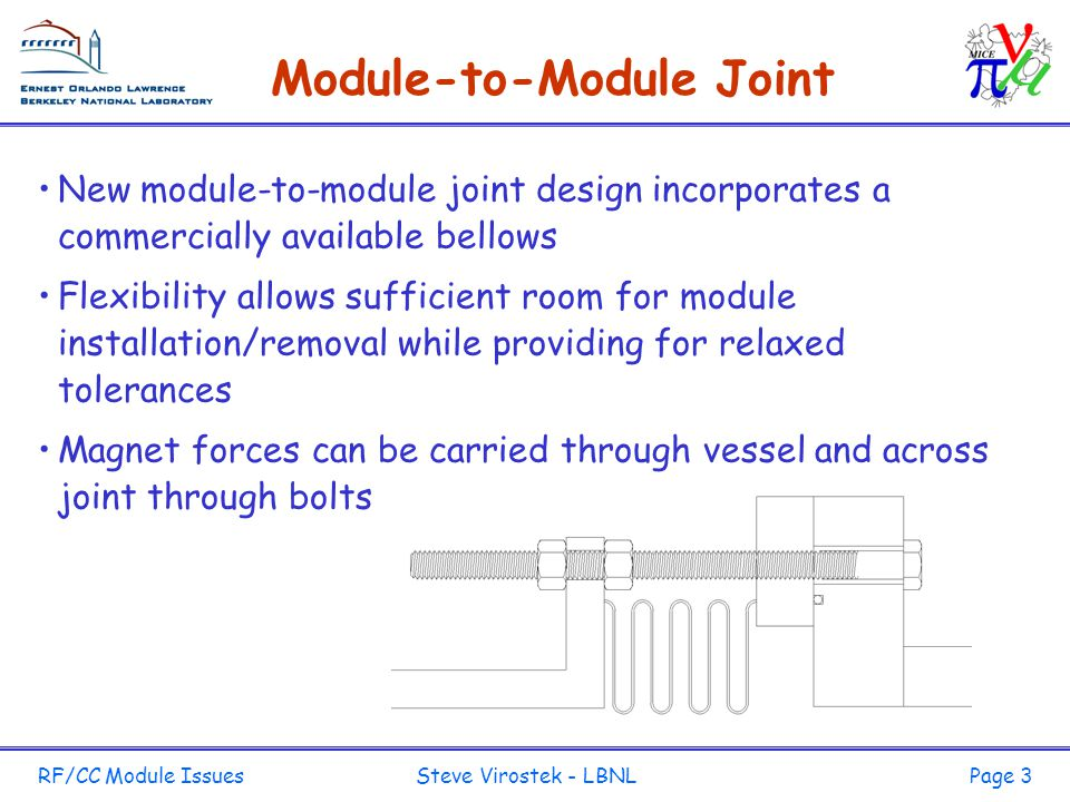 RF/CC Module Issues Steve Virostek - LBNLPage 3 Module-to-Module Joint New module-to-module joint design incorporates a commercially available bellows Flexibility allows sufficient room for module installation/removal while providing for relaxed tolerances Magnet forces can be carried through vessel and across joint through bolts