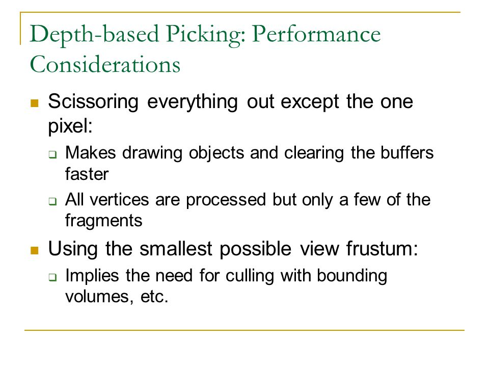 Depth-based Picking: Performance Considerations Scissoring everything out except the one pixel:  Makes drawing objects and clearing the buffers faster  All vertices are processed but only a few of the fragments Using the smallest possible view frustum:  Implies the need for culling with bounding volumes, etc.