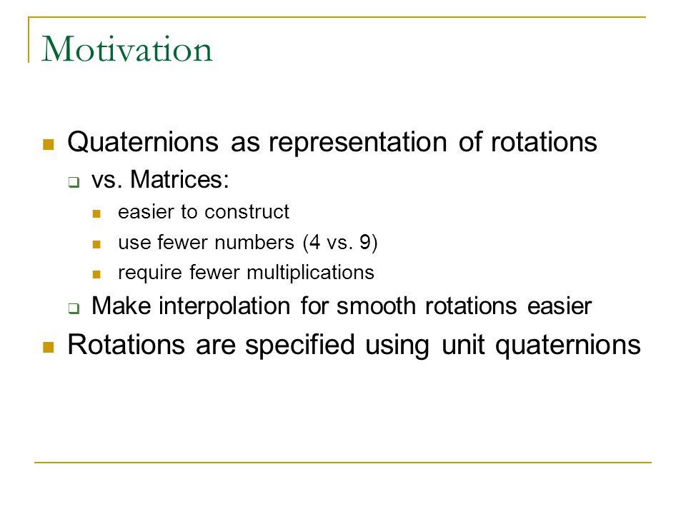 Motivation Quaternions as representation of rotations  vs.