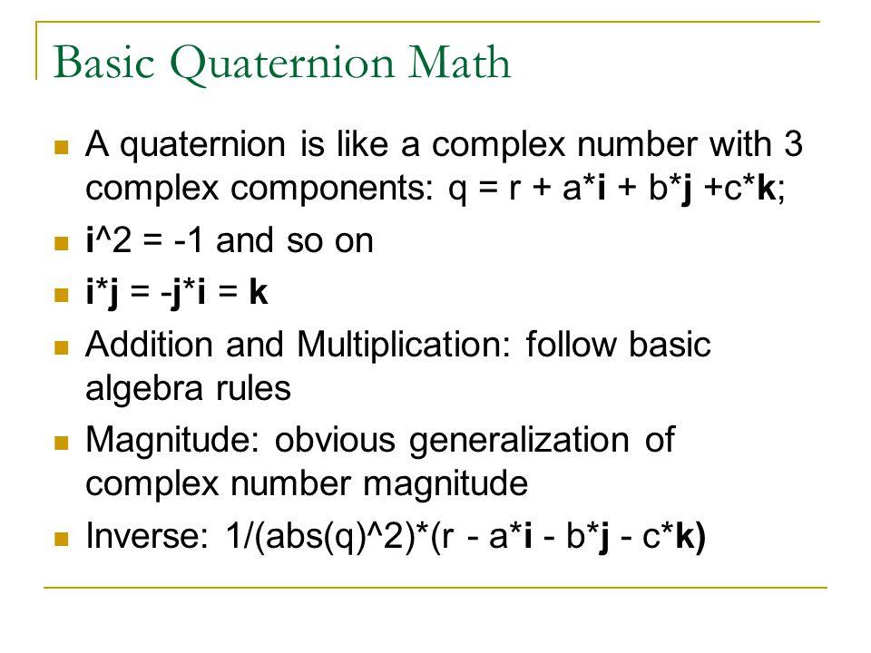 Basic Quaternion Math A quaternion is like a complex number with 3 complex components: q = r + a*i + b*j +c*k; i^2 = -1 and so on i*j = -j*i = k Addition and Multiplication: follow basic algebra rules Magnitude: obvious generalization of complex number magnitude Inverse: 1/(abs(q)^2)*(r - a*i - b*j - c*k)