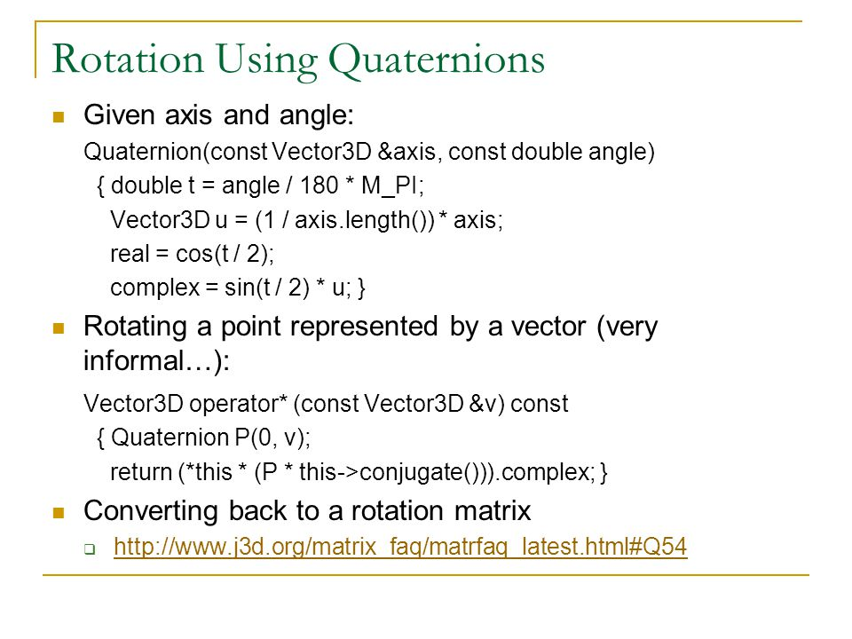 Rotation Using Quaternions Given axis and angle: Quaternion(const Vector3D &axis, const double angle) { double t = angle / 180 * M_PI; Vector3D u = (1 / axis.length()) * axis; real = cos(t / 2); complex = sin(t / 2) * u; } Rotating a point represented by a vector (very informal…): Vector3D operator* (const Vector3D &v) const { Quaternion P(0, v); return (*this * (P * this->conjugate())).complex; } Converting back to a rotation matrix  http://www.j3d.org/matrix_faq/matrfaq_latest.html#Q54 http://www.j3d.org/matrix_faq/matrfaq_latest.html#Q54