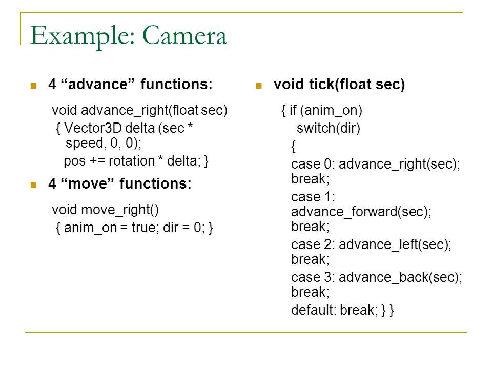 Example: Camera 4 advance functions: void advance_right(float sec) { Vector3D delta (sec * speed, 0, 0); pos += rotation * delta; } 4 move functions: void move_right() { anim_on = true; dir = 0; } void tick(float sec) { if (anim_on) switch(dir) { case 0: advance_right(sec); break; case 1: advance_forward(sec); break; case 2: advance_left(sec); break; case 3: advance_back(sec); break; default: break; } }