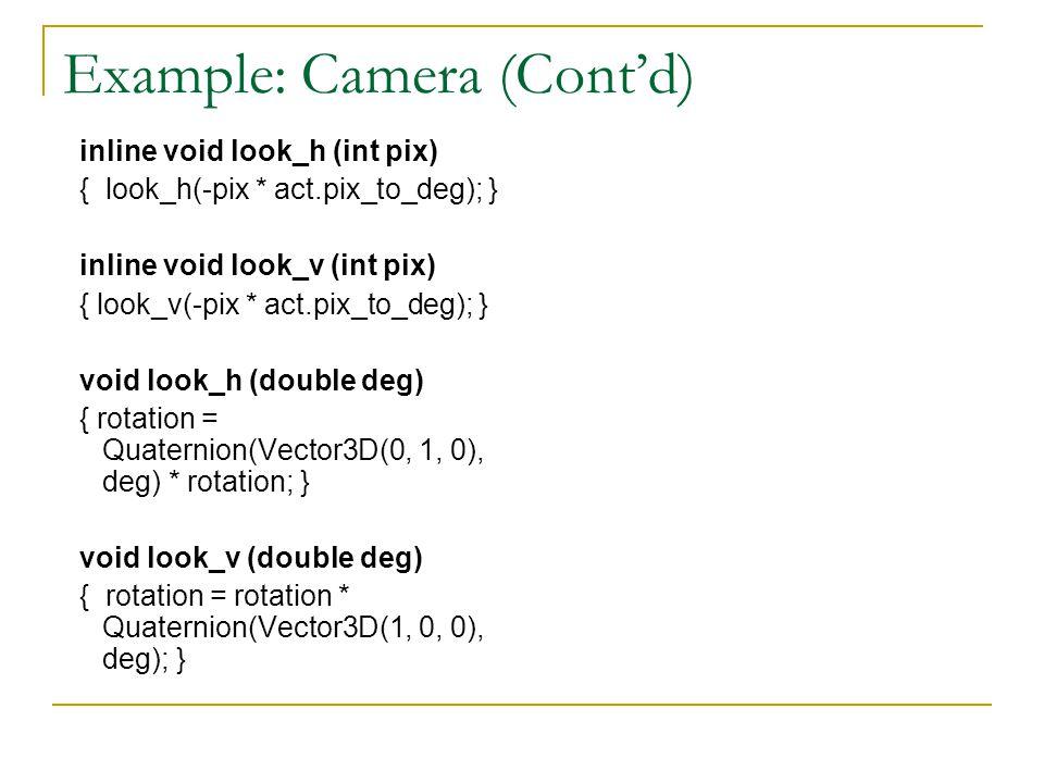 Example: Camera (Cont'd) inline void look_h (int pix) { look_h(-pix * act.pix_to_deg); } inline void look_v (int pix) { look_v(-pix * act.pix_to_deg); } void look_h (double deg) { rotation = Quaternion(Vector3D(0, 1, 0), deg) * rotation; } void look_v (double deg) { rotation = rotation * Quaternion(Vector3D(1, 0, 0), deg); }