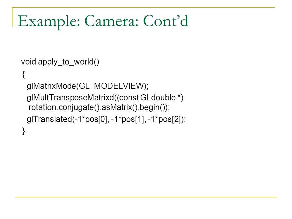 Example: Camera: Cont'd void apply_to_world() { glMatrixMode(GL_MODELVIEW); glMultTransposeMatrixd((const GLdouble *) rotation.conjugate().asMatrix().begin()); glTranslated(-1*pos[0], -1*pos[1], -1*pos[2]); }