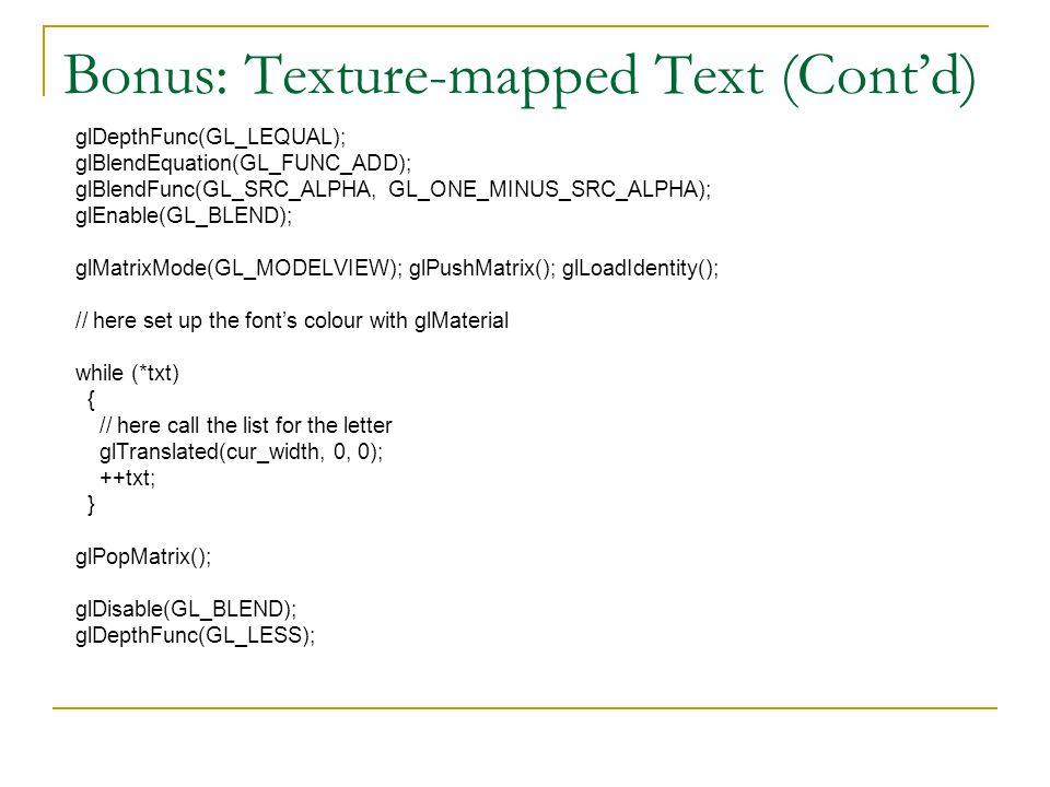 Bonus: Texture-mapped Text (Cont'd) glDepthFunc(GL_LEQUAL); glBlendEquation(GL_FUNC_ADD); glBlendFunc(GL_SRC_ALPHA, GL_ONE_MINUS_SRC_ALPHA); glEnable(GL_BLEND); glMatrixMode(GL_MODELVIEW); glPushMatrix(); glLoadIdentity(); // here set up the font's colour with glMaterial while (*txt) { // here call the list for the letter glTranslated(cur_width, 0, 0); ++txt; } glPopMatrix(); glDisable(GL_BLEND); glDepthFunc(GL_LESS);