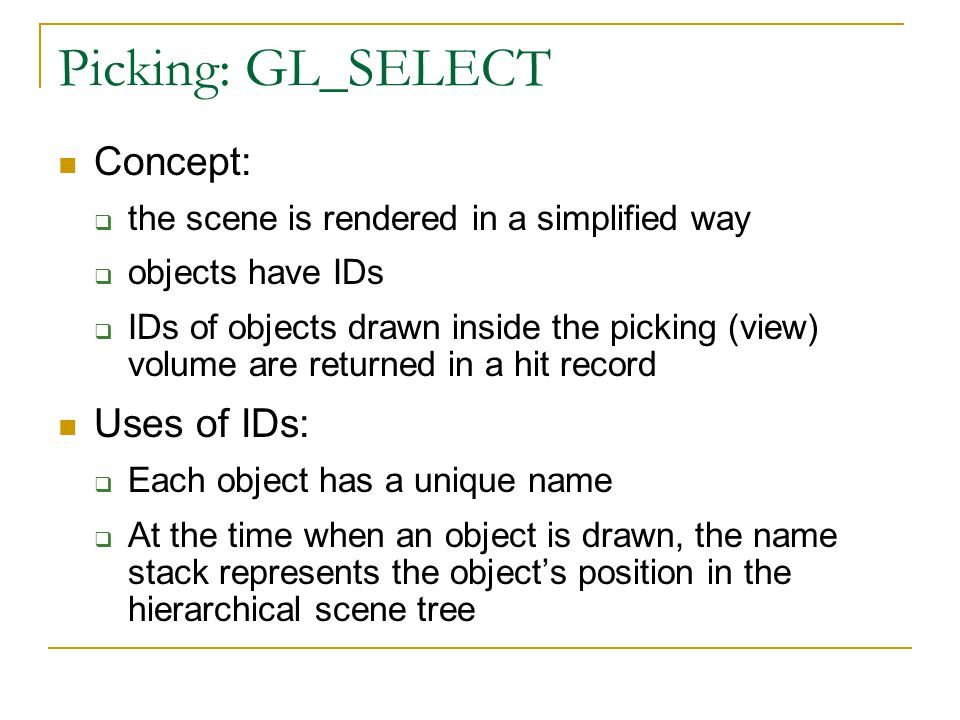 Picking: GL_SELECT Concept:  the scene is rendered in a simplified way  objects have IDs  IDs of objects drawn inside the picking (view) volume are returned in a hit record Uses of IDs:  Each object has a unique name  At the time when an object is drawn, the name stack represents the object's position in the hierarchical scene tree