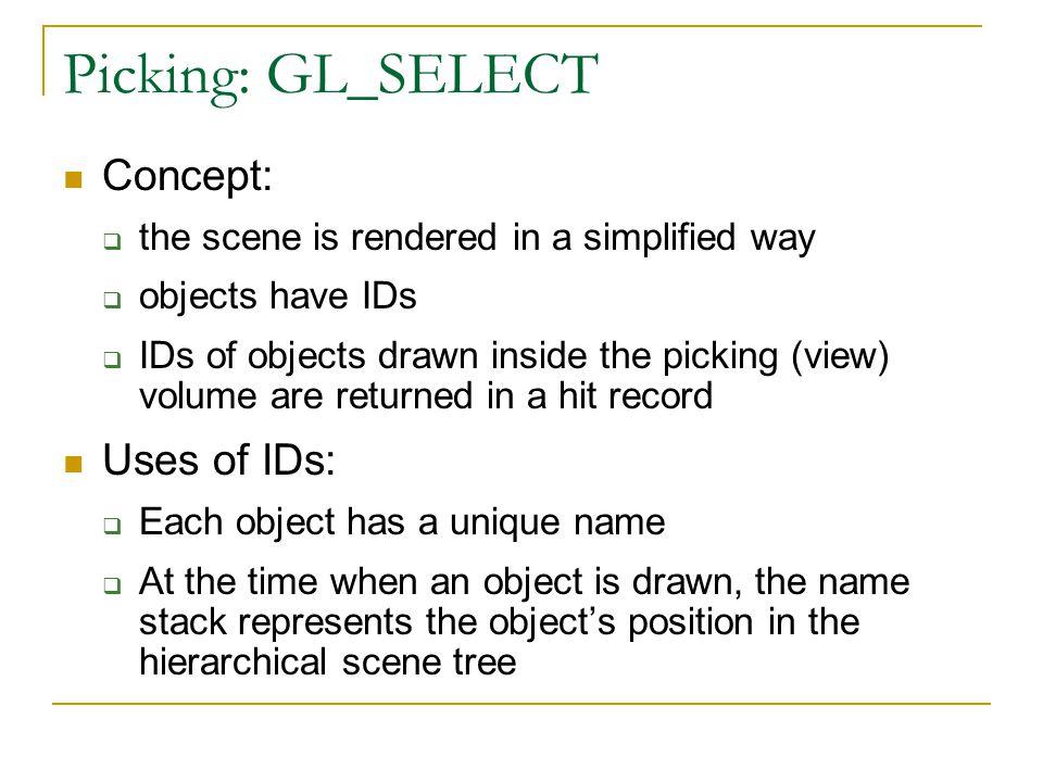 GL_SELECT: Start a Pick glSelectBuffer(512, selectBuf); // buffer glRenderMode(GL_SELECT); // mode glInitNames(); // name stack // pick matrix glMatrixMode(GL_PROJECTION); glLoadIdentity(); GLint viewport[4]; glGetIntegerv(GL_VIEWPORT, viewport); gluPickMatrix((GLdouble) screen_x, (GLdouble) (viewport[3] - screen_y), 2.0, 2.0, viewport); if ( // 3D picking) // setup standard perspective else // setup ortho perspective