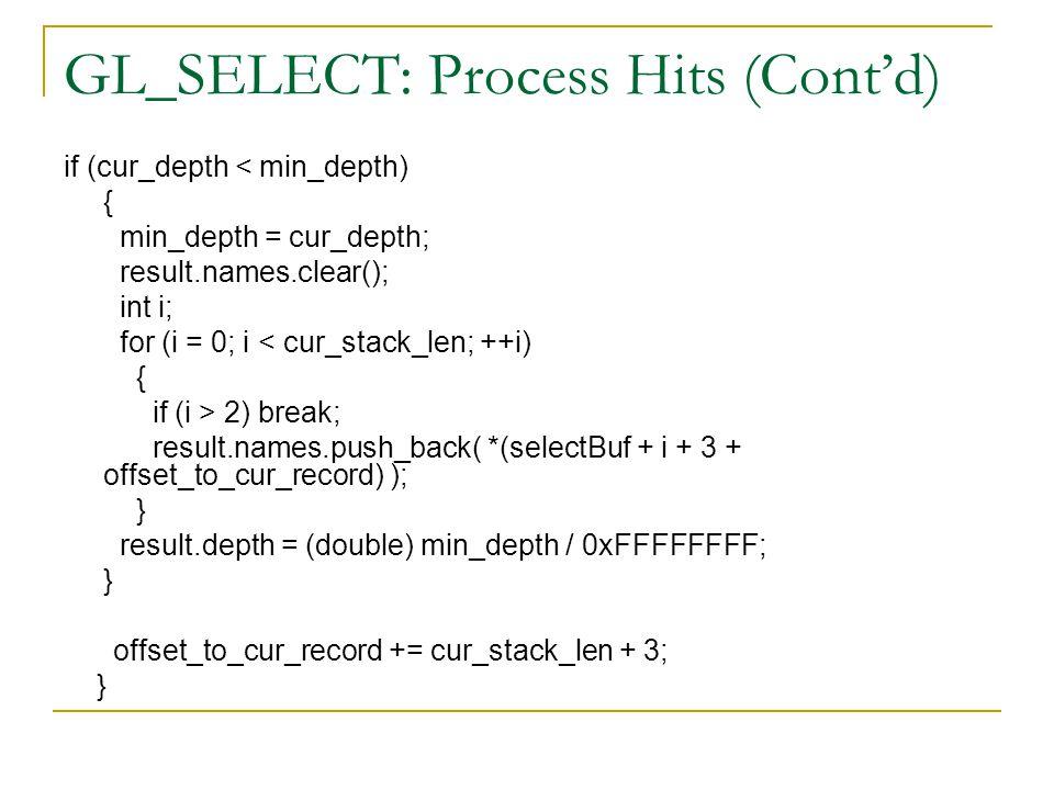 GL_SELECT: Process Hits (Cont'd) if (cur_depth < min_depth) { min_depth = cur_depth; result.names.clear(); int i; for (i = 0; i < cur_stack_len; ++i) { if (i > 2) break; result.names.push_back( *(selectBuf + i + 3 + offset_to_cur_record) ); } result.depth = (double) min_depth / 0xFFFFFFFF; } offset_to_cur_record += cur_stack_len + 3; }