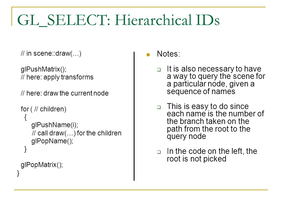 GL_SELECT: Hierarchical IDs // in scene::draw(…) glPushMatrix(); // here: apply transforms // here: draw the current node for ( // children) { glPushName(i); // call draw(…) for the children glPopName(); } glPopMatrix(); } Notes:  It is also necessary to have a way to query the scene for a particular node, given a sequence of names  This is easy to do since each name is the number of the branch taken on the path from the root to the query node  In the code on the left, the root is not picked