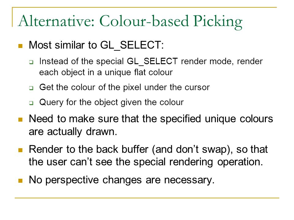 Alternative: Colour-based Picking Most similar to GL_SELECT:  Instead of the special GL_SELECT render mode, render each object in a unique flat colour  Get the colour of the pixel under the cursor  Query for the object given the colour Need to make sure that the specified unique colours are actually drawn.