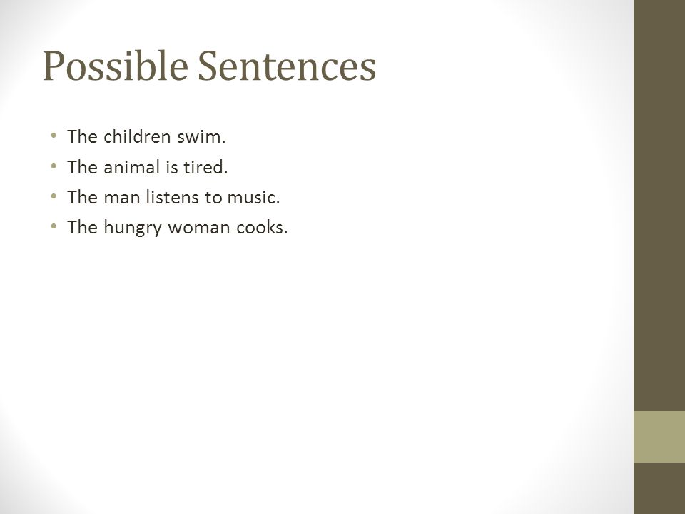 Possible Sentences The children swim. The animal is tired. The man listens to music. The hungry woman cooks.