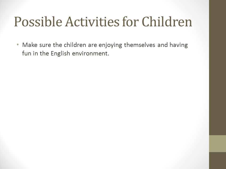 Possible Activities for Children Make sure the children are enjoying themselves and having fun in the English environment.