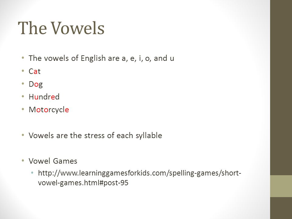 The Vowels The vowels of English are a, e, i, o, and u Cat Dog Hundred Motorcycle Vowels are the stress of each syllable Vowel Games http://www.learni