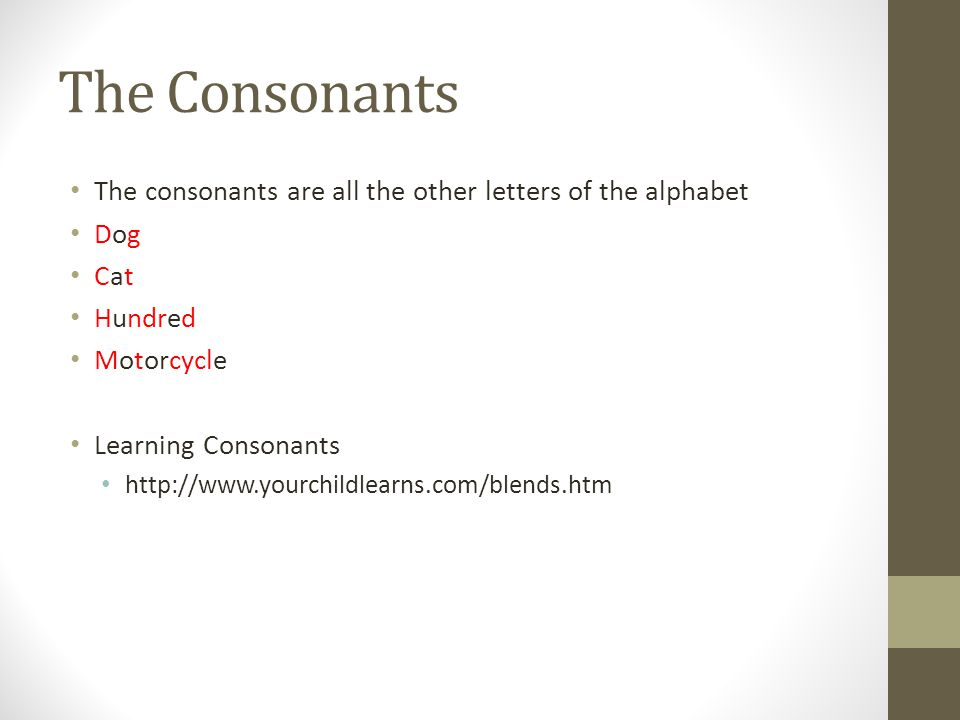The Consonants The consonants are all the other letters of the alphabet Dog Cat Hundred Motorcycle Learning Consonants http://www.yourchildlearns.com/
