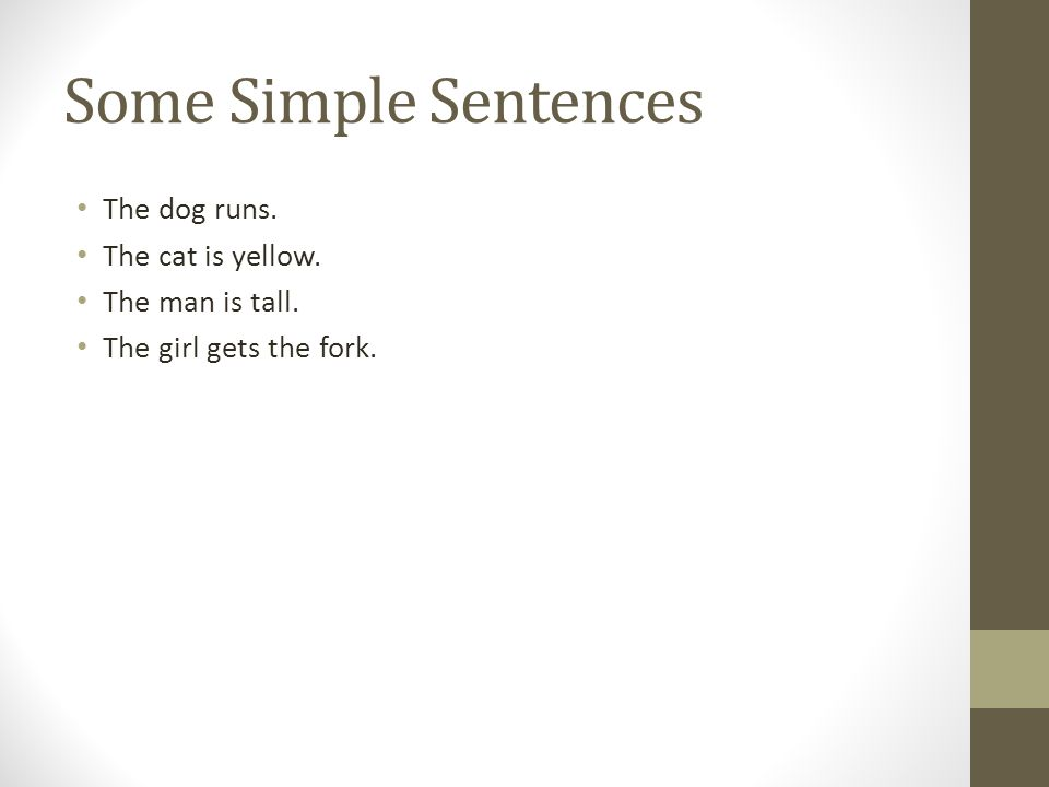 Some Simple Sentences The dog runs. The cat is yellow. The man is tall. The girl gets the fork.