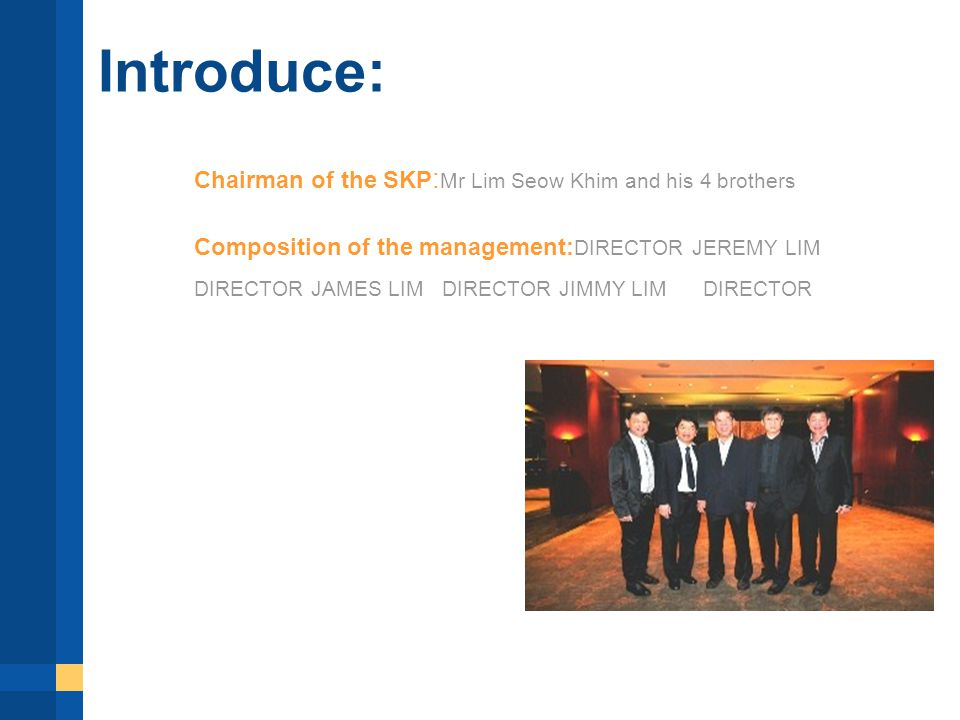 Introduce: Chairman of the SKP : Mr Lim Seow Khim and his 4 brothers Composition of the management: DIRECTOR JEREMY LIM DIRECTOR JAMES LIM DIRECTOR JIMMY LIM DIRECTOR