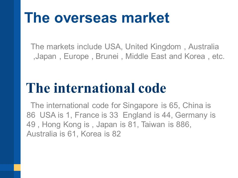 The overseas market The markets include USA, United Kingdom, Australia,Japan, Europe, Brunei, Middle East and Korea, etc.