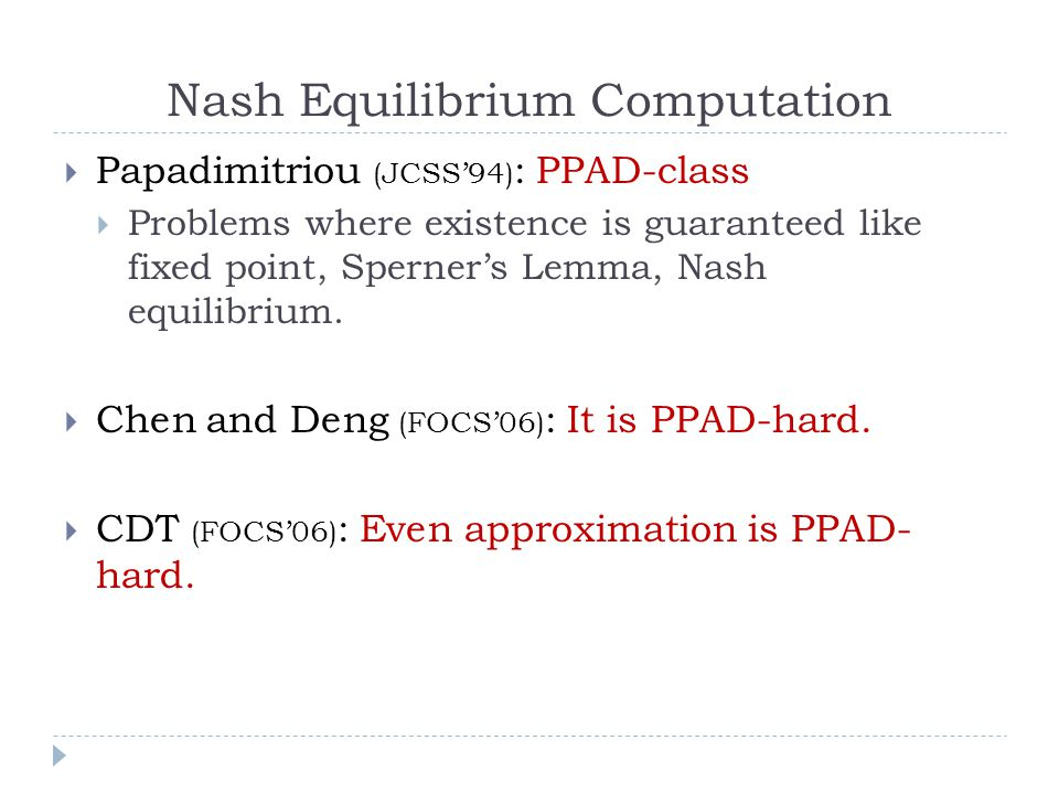 Nash Equilibrium Computation  Papadimitriou (JCSS'94) : PPAD-class  Problems where existence is guaranteed like fixed point, Sperner's Lemma, Nash equilibrium.