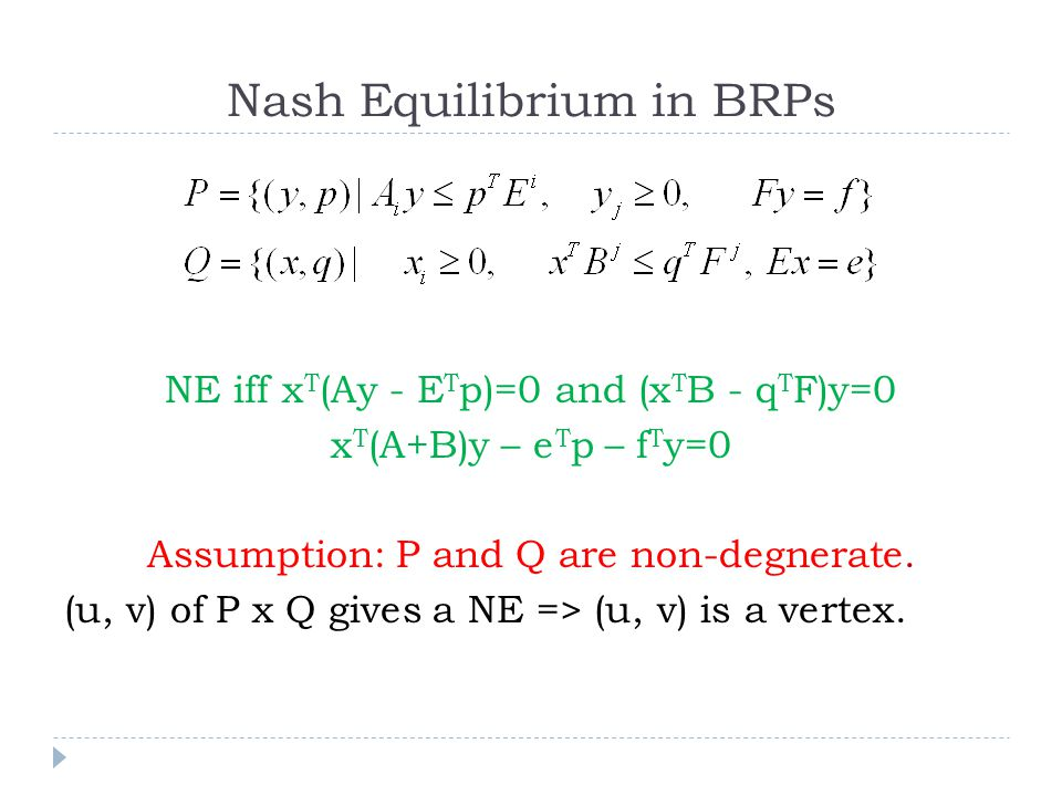 Nash Equilibrium in BRPs NE iff x T (Ay - E T p)=0 and (x T B - q T F)y=0 x T (A+B)y – e T p – f T y=0 Assumption: P and Q are non-degnerate.