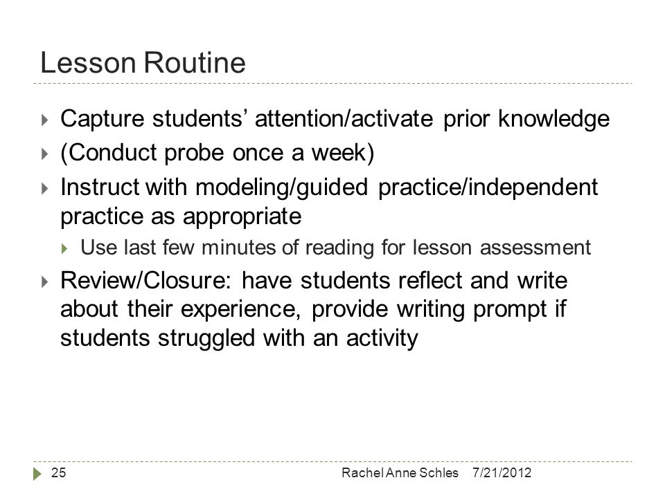 Lesson Routine 7/21/2012Rachel Anne Schles25  Capture students' attention/activate prior knowledge  (Conduct probe once a week)  Instruct with modeling/guided practice/independent practice as appropriate  Use last few minutes of reading for lesson assessment  Review/Closure: have students reflect and write about their experience, provide writing prompt if students struggled with an activity