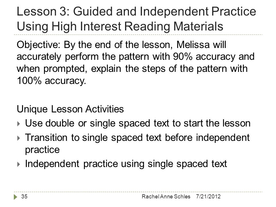 Lesson 3: Guided and Independent Practice Using High Interest Reading Materials 7/21/2012Rachel Anne Schles35 Objective: By the end of the lesson, Melissa will accurately perform the pattern with 90% accuracy and when prompted, explain the steps of the pattern with 100% accuracy.