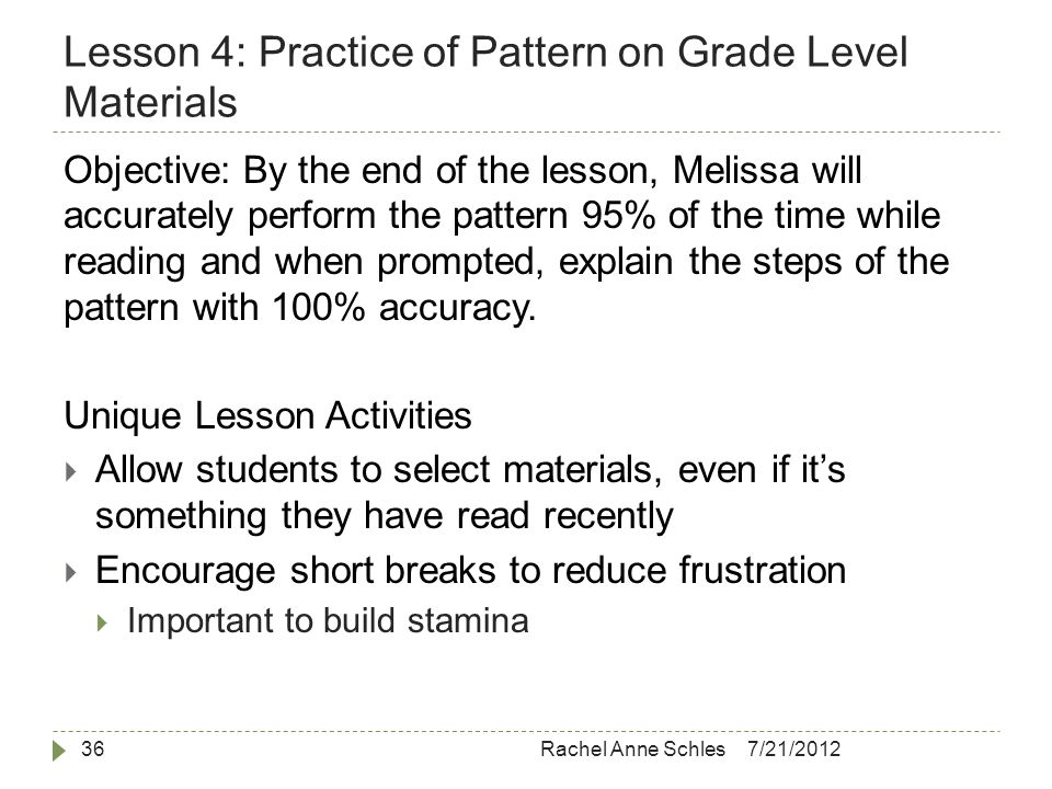 Lesson 4: Practice of Pattern on Grade Level Materials 7/21/2012Rachel Anne Schles36 Objective: By the end of the lesson, Melissa will accurately perform the pattern 95% of the time while reading and when prompted, explain the steps of the pattern with 100% accuracy.