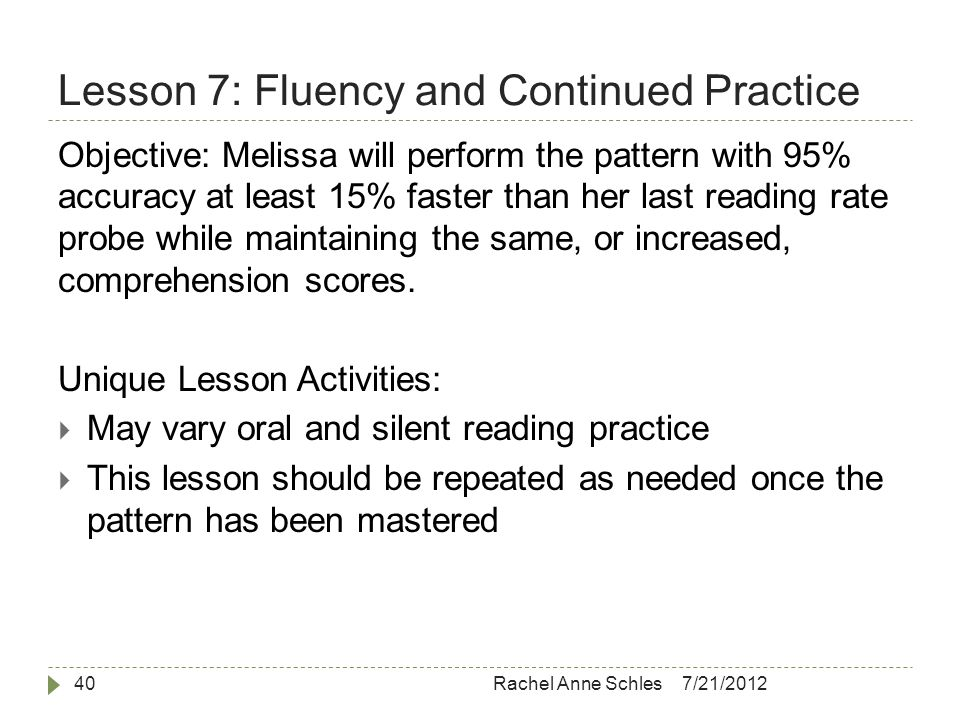 Lesson 7: Fluency and Continued Practice 7/21/2012Rachel Anne Schles40 Objective: Melissa will perform the pattern with 95% accuracy at least 15% faster than her last reading rate probe while maintaining the same, or increased, comprehension scores.