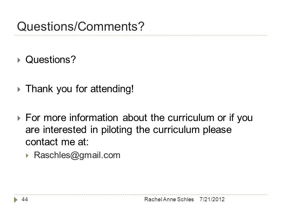 Questions/Comments. 7/21/2012Rachel Anne Schles44  Questions.