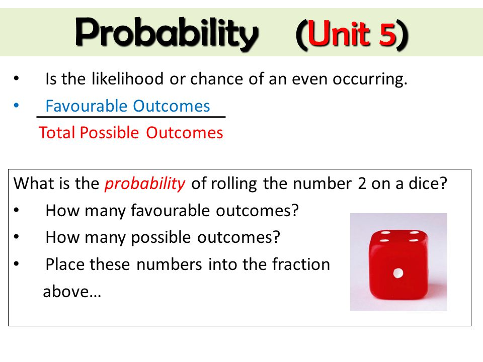Probability (Unit 5) Is the likelihood or chance of an even occurring. Favourable Outcomes Total Possible Outcomes What is the probability of rolling