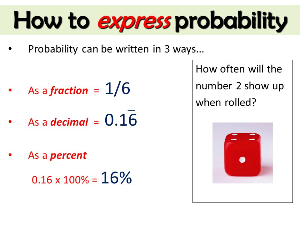 How to express probability Probability can be written in 3 ways... As a fraction = 1/6 As a decimal = 0.16 As a percent 0.16 x 100% = 16% How often wi