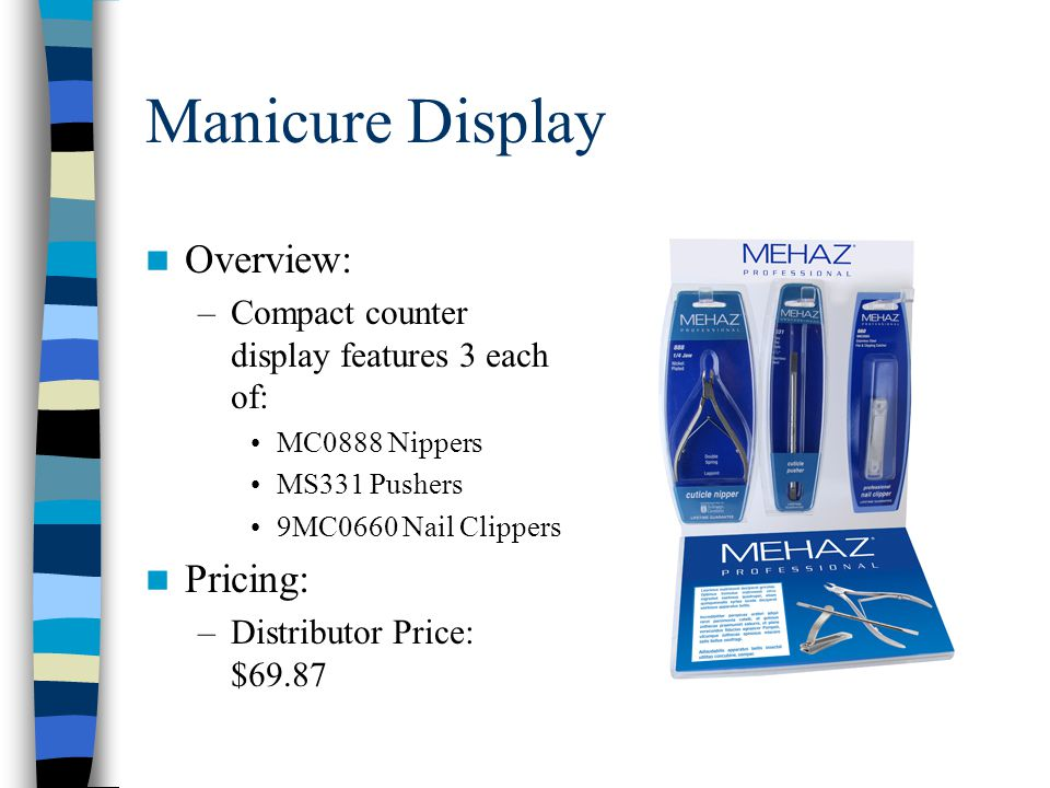 Manicure Display Overview: –Compact counter display features 3 each of: MC0888 Nippers MS331 Pushers 9MC0660 Nail Clippers Pricing: –Distributor Price