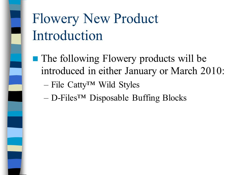 Flowery New Product Introduction The following Flowery products will be introduced in either January or March 2010: –File Catty™ Wild Styles –D-Files™ Disposable Buffing Blocks