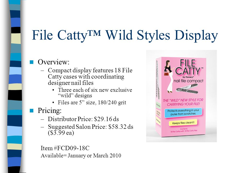 File Catty™ Wild Styles Display Overview: –Compact display features 18 File Catty cases with coordinating designer nail files Three each of six new exclusive wild designs Files are 5 size, 180/240 grit Pricing: –Distributor Price: $29.16 ds –Suggested Salon Price: $58.32 ds ($3.99 ea) Item #FCD09-18C Available= January or March 2010