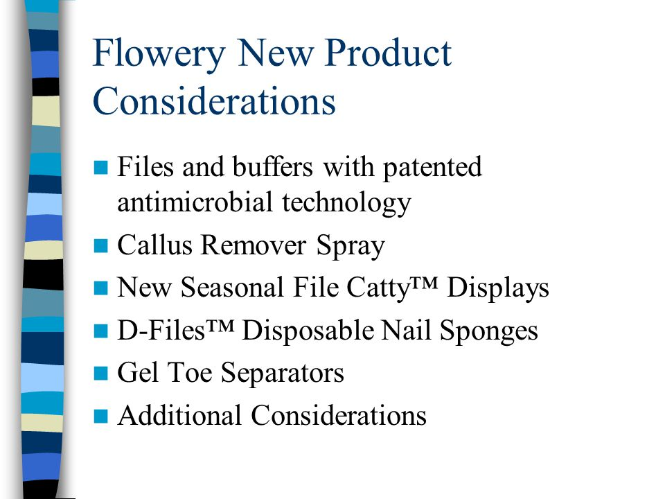 Flowery New Product Considerations Files and buffers with patented antimicrobial technology Callus Remover Spray New Seasonal File Catty™ Displays D-F