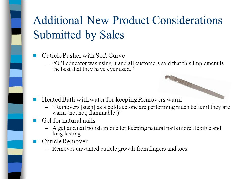 Additional New Product Considerations Submitted by Sales Cuticle Pusher with Soft Curve – OPI educator was using it and all customers said that this implement is the best that they have ever used. Heated Bath with water for keeping Removers warm – Removers [such] as a cold acetone are performing much better if they are warm (not hot, flammable!) Gel for natural nails –A gel and nail polish in one for keeping natural nails more flexible and long lasting Cuticle Remover –Removes unwanted cuticle growth from fingers and toes