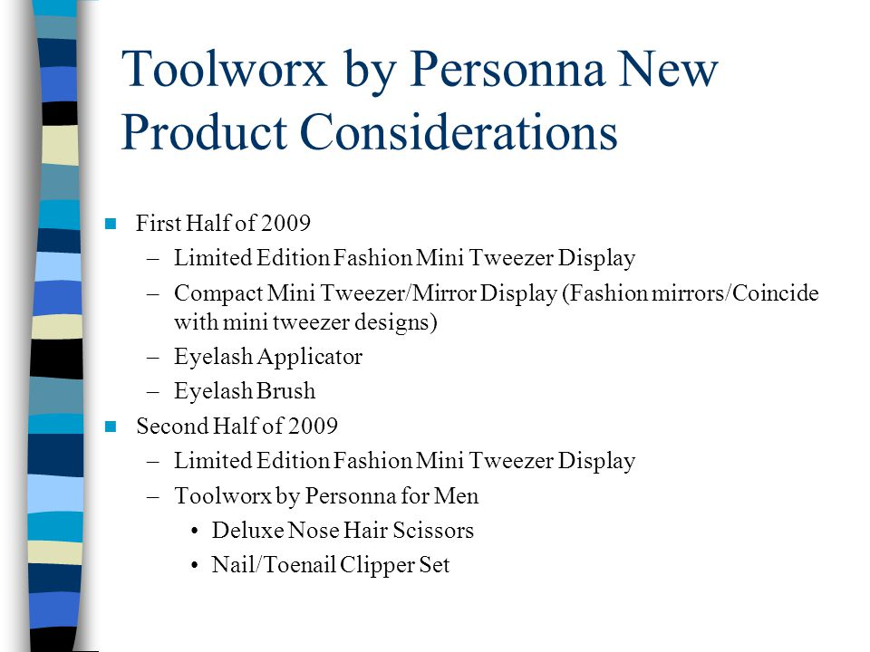 Toolworx by Personna New Product Considerations First Half of 2009 –Limited Edition Fashion Mini Tweezer Display –Compact Mini Tweezer/Mirror Display (Fashion mirrors/Coincide with mini tweezer designs) –Eyelash Applicator –Eyelash Brush Second Half of 2009 –Limited Edition Fashion Mini Tweezer Display –Toolworx by Personna for Men Deluxe Nose Hair Scissors Nail/Toenail Clipper Set